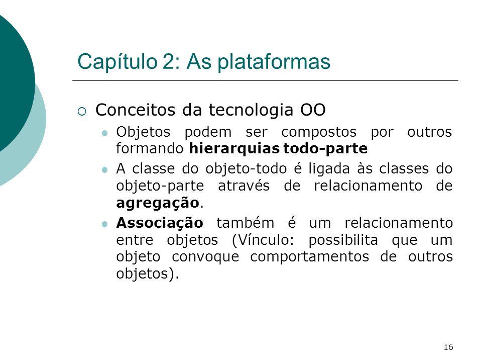 16 Capítulo 2: As plataformas Conceitos da tecnologia OO Objetos podem ser compostos por outros formando hierarquias todo-parte A classe do objeto-todo é ligada às classes do objeto-parte através de relacionamento de agregação.
