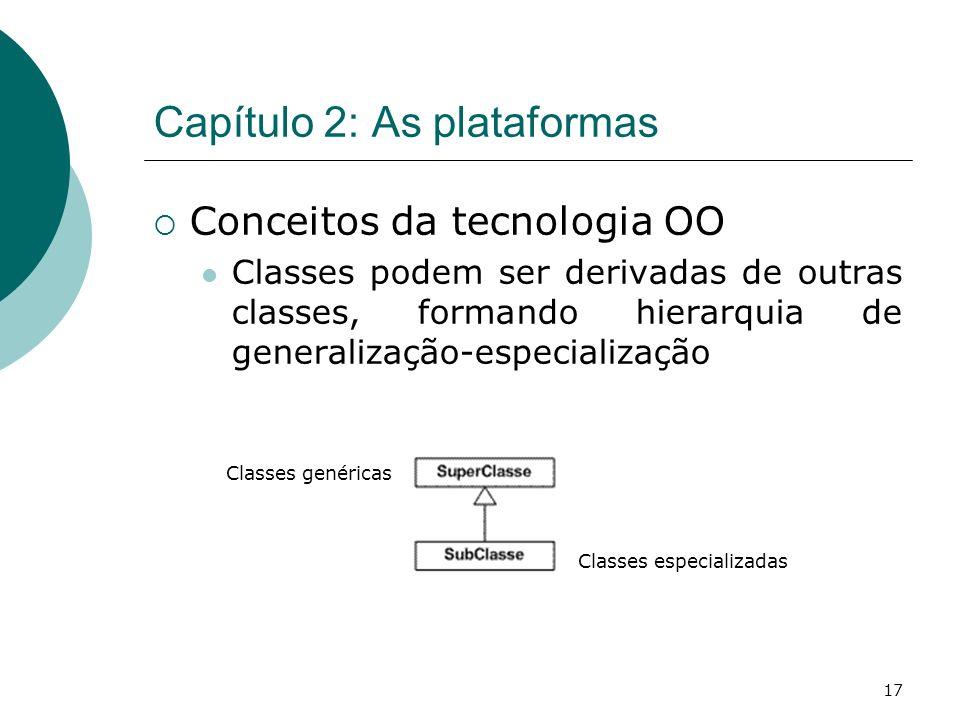 17 Capítulo 2: As plataformas Conceitos da tecnologia OO Classes podem ser derivadas de outras classes, formando hierarquia de generalização-especialização Classes genéricas Classes especializadas