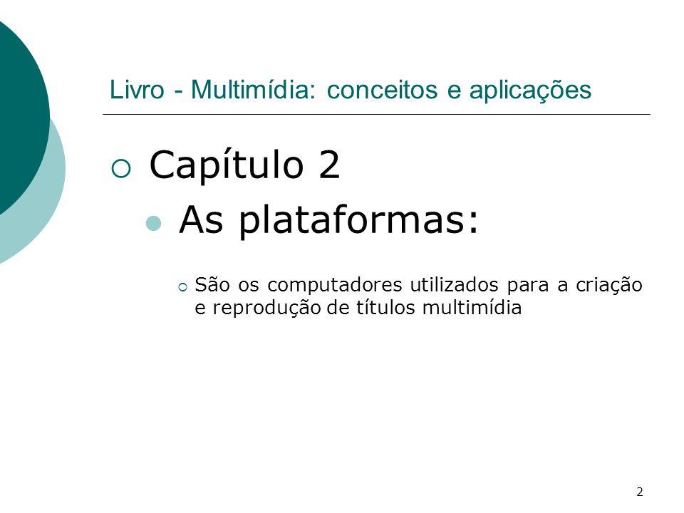 2 Livro - Multimídia: conceitos e aplicações Capítulo 2 As plataformas: São os computadores utilizados para a criação e reprodução de títulos multimídia