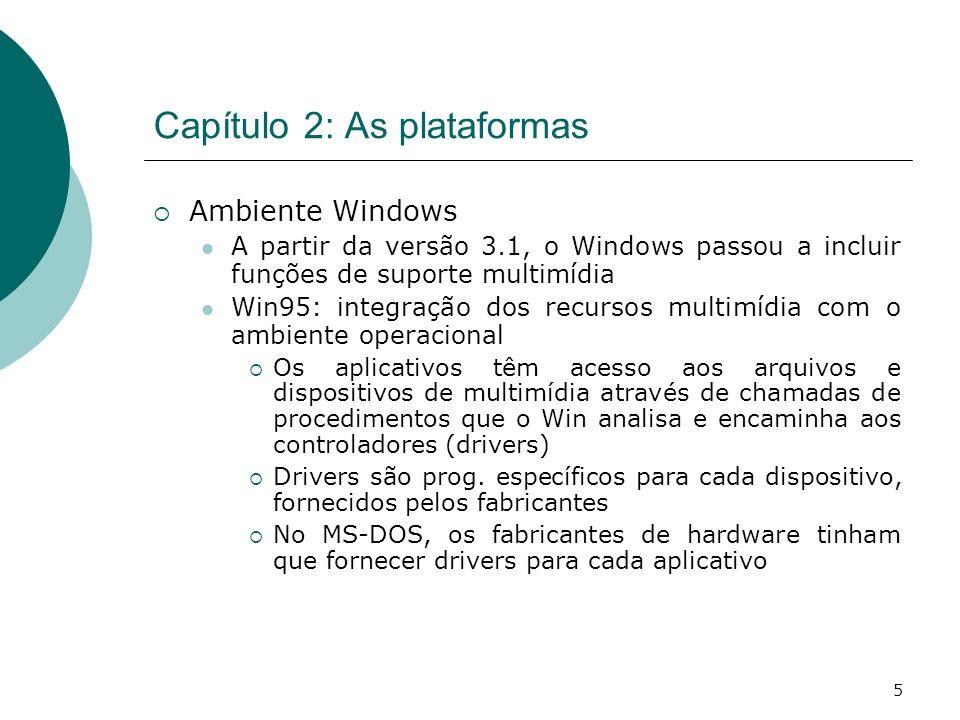 5 Capítulo 2: As plataformas Ambiente Windows A partir da versão 3.1, o Windows passou a incluir funções de suporte multimídia Win95: integração dos recursos multimídia com o ambiente operacional Os aplicativos têm acesso aos arquivos e dispositivos de multimídia através de chamadas de procedimentos que o Win analisa e encaminha aos controladores (drivers) Drivers são prog.