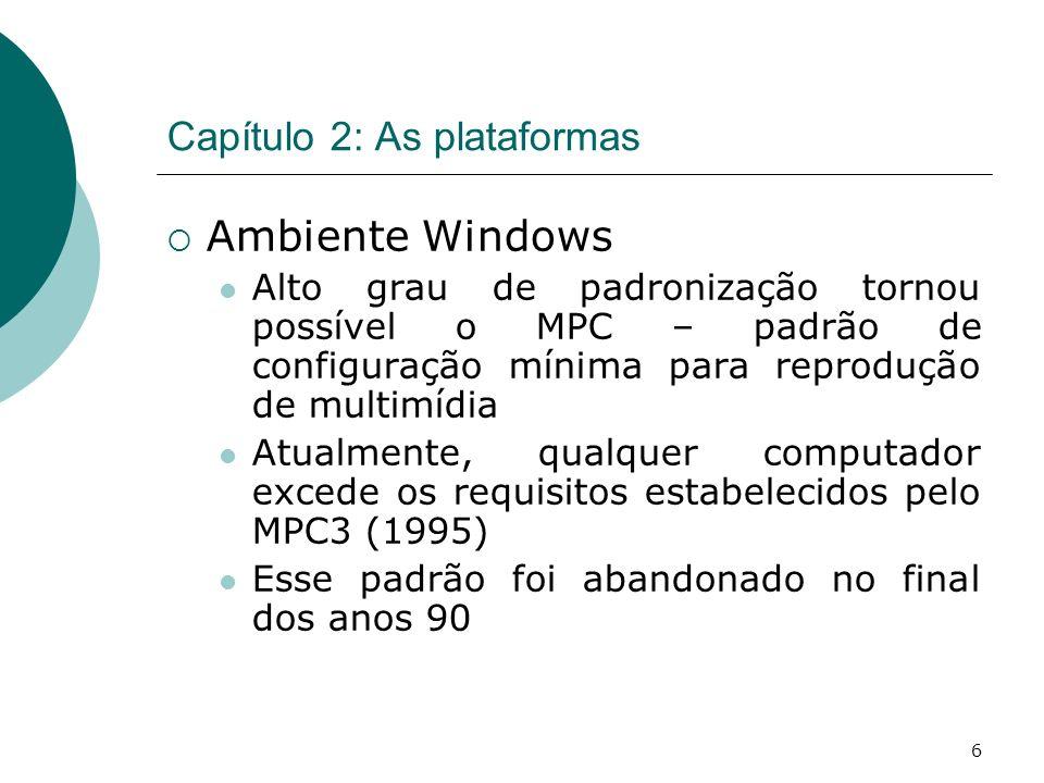 6 Capítulo 2: As plataformas Ambiente Windows Alto grau de padronização tornou possível o MPC – padrão de configuração mínima para reprodução de multimídia Atualmente, qualquer computador excede os requisitos estabelecidos pelo MPC3 (1995) Esse padrão foi abandonado no final dos anos 90