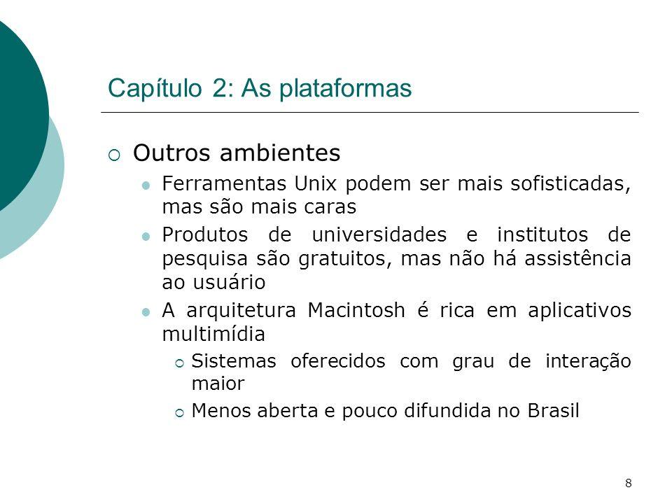 8 Capítulo 2: As plataformas Outros ambientes Ferramentas Unix podem ser mais sofisticadas, mas são mais caras Produtos de universidades e institutos de pesquisa são gratuitos, mas não há assistência ao usuário A arquitetura Macintosh é rica em aplicativos multimídia Sistemas oferecidos com grau de interação maior Menos aberta e pouco difundida no Brasil