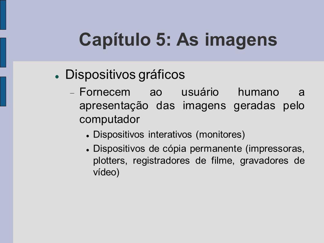 Capítulo 5: As imagens Dispositivos gráficos Fornecem ao usuário humano a apresentação das imagens geradas pelo computador Dispositivos interativos (m