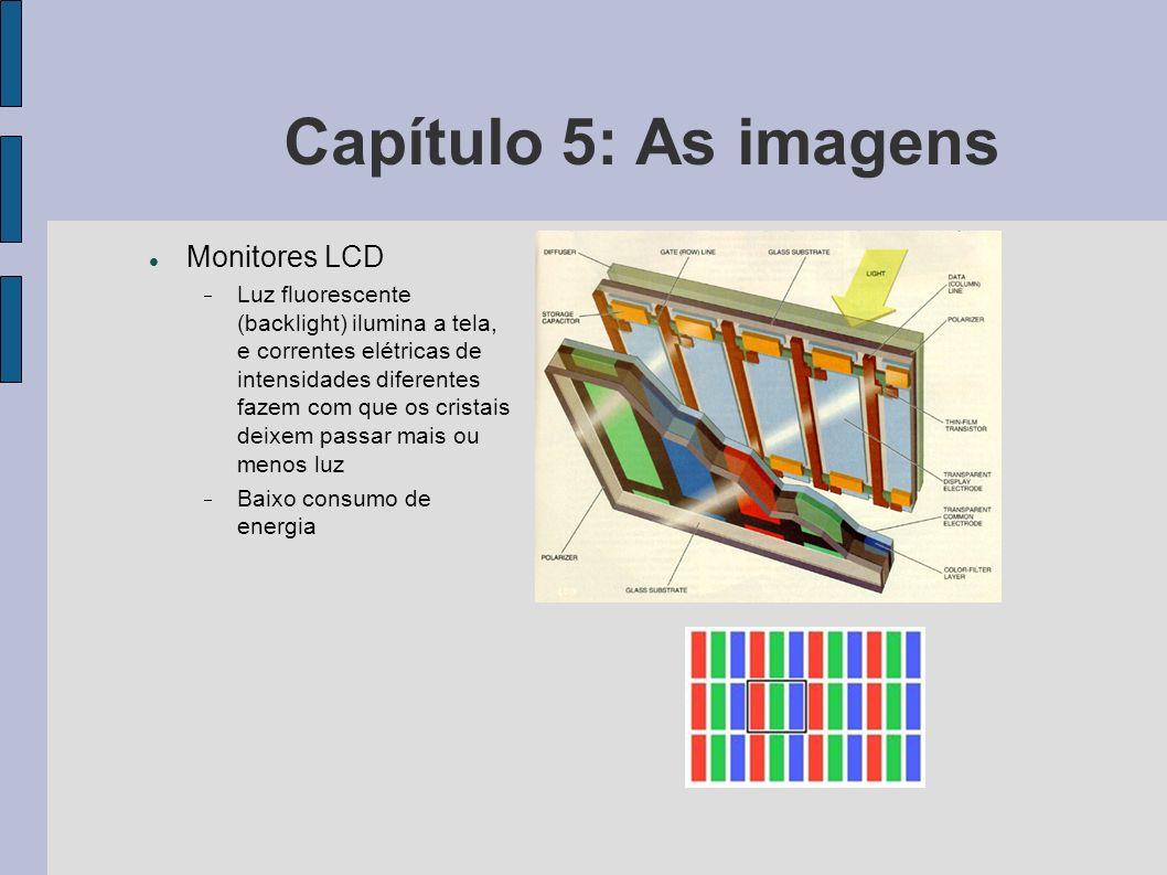 Capítulo 5: As imagens Monitores LCD Luz fluorescente (backlight) ilumina a tela, e correntes elétricas de intensidades diferentes fazem com que os cr