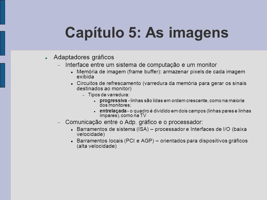 Capítulo 5: As imagens Adaptadores gráficos Interface entre um sistema de computação e um monitor Memória de imagem (frame buffer): armazenar pixels d
