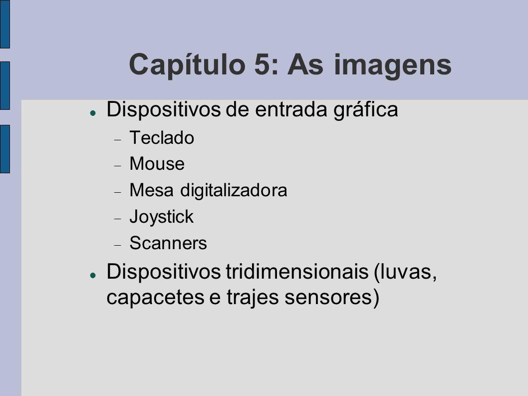 Capítulo 5: As imagens Dispositivos de entrada gráfica Teclado Mouse Mesa digitalizadora Joystick Scanners Dispositivos tridimensionais (luvas, capace