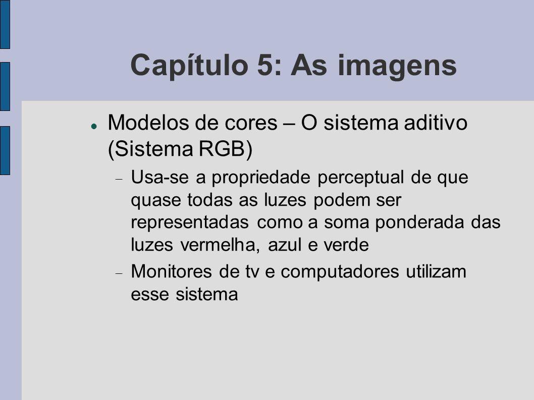 Capítulo 5: As imagens O modelo RGB de cores As coordenadas representam as quantidades de cada luz básica que se deve adicionar para obter uma cor desejada Ex.: cor magenta (1, 0, 1) = soma das luzes vermelha e azul em proporções iguais e sem mistura de verde Cores secundárias: magenta (púrpura), ciano (turquesa) e amarelo