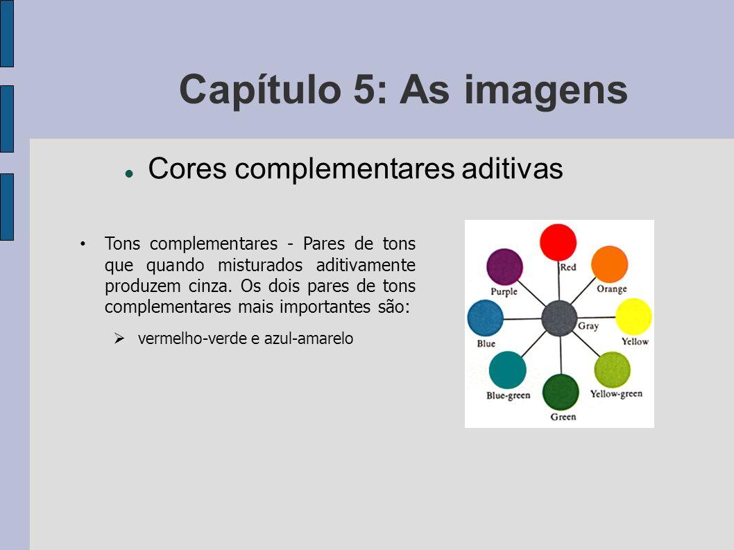 Capítulo 5: As imagens Cores complementares aditivas Tons complementares - Pares de tons que quando misturados aditivamente produzem cinza. Os dois pa