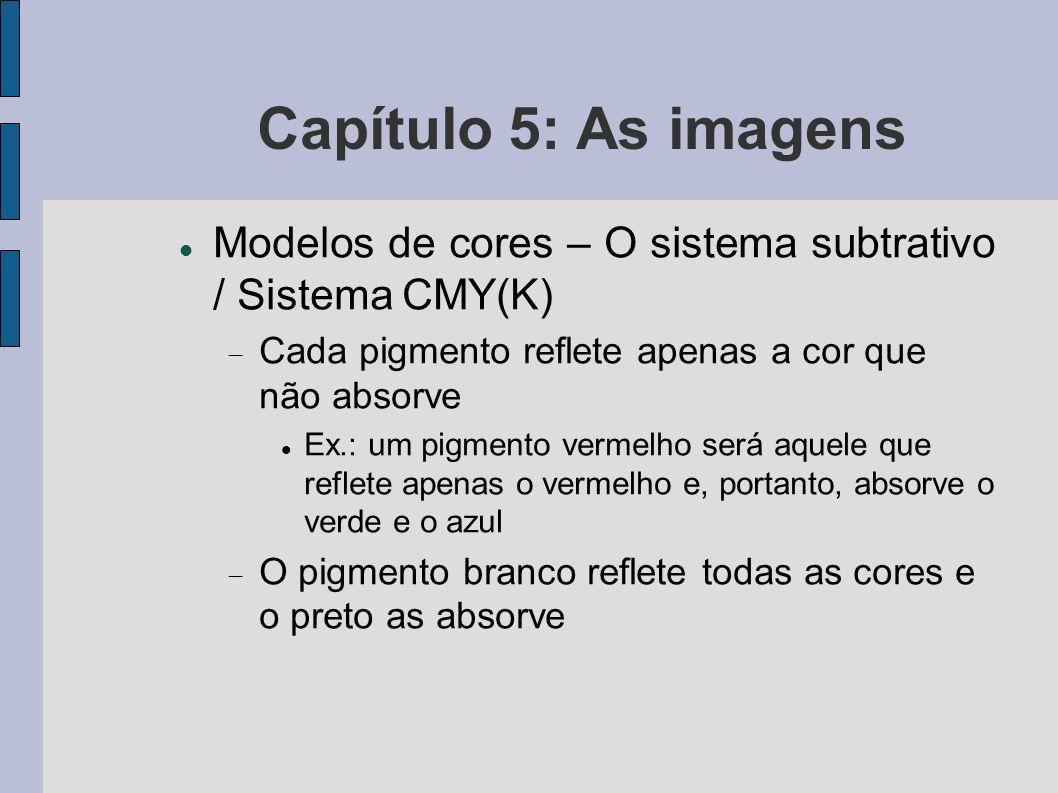 Capítulo 5: As imagens Compressão de imagens Compressão sem perdas: Baseada na coerência das linhas: representa a imagem através de uma codificação em tiras de cor constante RLE (run-length encoding) Codificação adaptativa (repetição de padrão de bits e não de valores de cor) Aproveita a coerência entre linhas para identificar padrões repetidos numa imagem LZW (Lempel-Ziv-Welsh) – base do formato GIF.