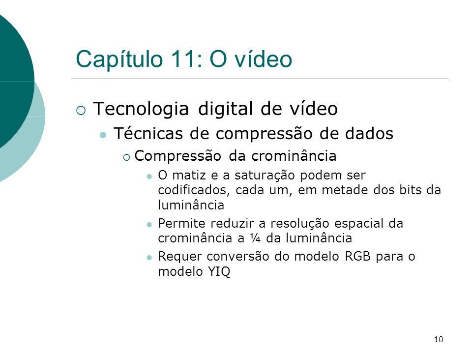 10 Capítulo 11: O vídeo Tecnologia digital de vídeo Técnicas de compressão de dados Compressão da crominância O matiz e a saturação podem ser codificados, cada um, em metade dos bits da luminância Permite reduzir a resolução espacial da crominância a ¼ da luminância Requer conversão do modelo RGB para o modelo YIQ