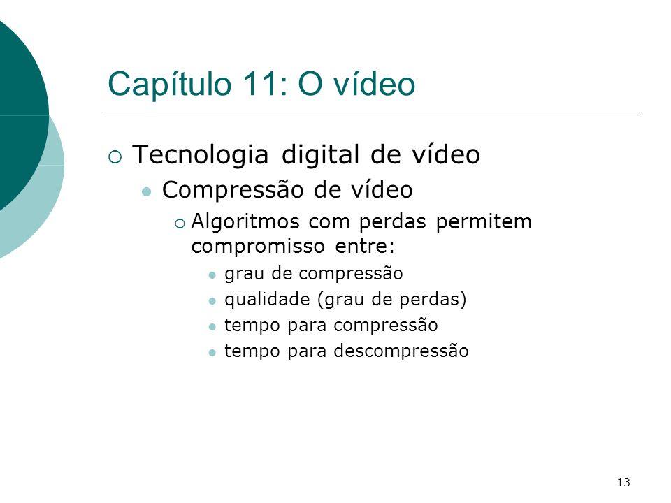 13 Capítulo 11: O vídeo Tecnologia digital de vídeo Compressão de vídeo Algoritmos com perdas permitem compromisso entre: grau de compressão qualidade (grau de perdas) tempo para compressão tempo para descompressão