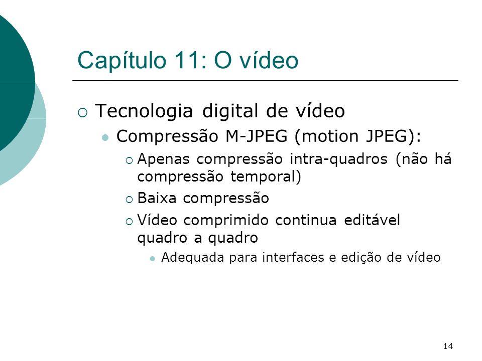 14 Capítulo 11: O vídeo Tecnologia digital de vídeo Compressão M-JPEG (motion JPEG): Apenas compressão intra-quadros (não há compressão temporal) Baixa compressão Vídeo comprimido continua editável quadro a quadro Adequada para interfaces e edição de vídeo