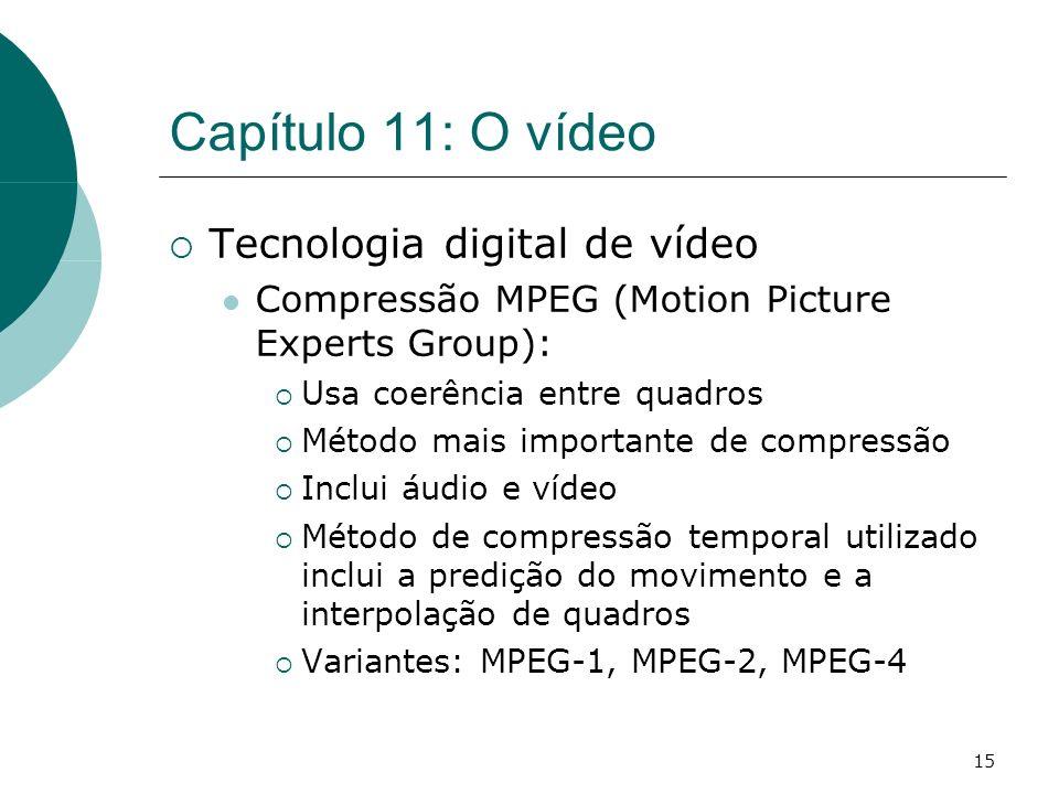 15 Capítulo 11: O vídeo Tecnologia digital de vídeo Compressão MPEG (Motion Picture Experts Group): Usa coerência entre quadros Método mais importante de compressão Inclui áudio e vídeo Método de compressão temporal utilizado inclui a predição do movimento e a interpolação de quadros Variantes: MPEG-1, MPEG-2, MPEG-4