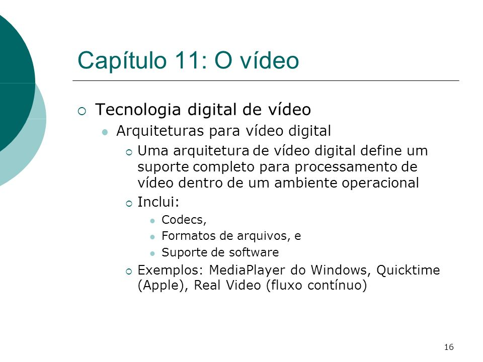 16 Capítulo 11: O vídeo Tecnologia digital de vídeo Arquiteturas para vídeo digital Uma arquitetura de vídeo digital define um suporte completo para p