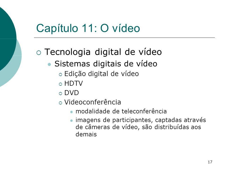17 Capítulo 11: O vídeo Tecnologia digital de vídeo Sistemas digitais de vídeo Edição digital de vídeo HDTV DVD Videoconferência modalidade de teleconferência imagens de participantes, captadas através de câmeras de vídeo, são distribuídas aos demais