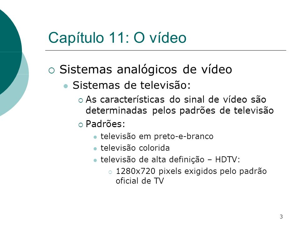 3 Capítulo 11: O vídeo Sistemas analógicos de vídeo Sistemas de televisão: As características do sinal de vídeo são determinadas pelos padrões de televisão Padrões: televisão em preto-e-branco televisão colorida televisão de alta definição – HDTV: 1280x720 pixels exigidos pelo padrão oficial de TV