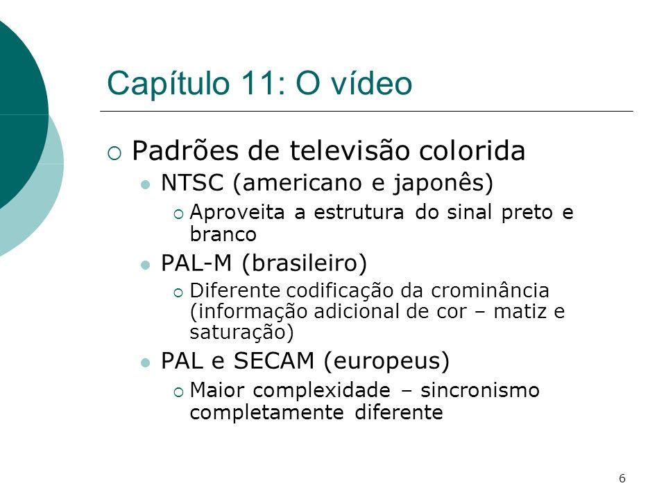 6 Capítulo 11: O vídeo Padrões de televisão colorida NTSC (americano e japonês) Aproveita a estrutura do sinal preto e branco PAL-M (brasileiro) Diferente codificação da crominância (informação adicional de cor – matiz e saturação) PAL e SECAM (europeus) Maior complexidade – sincronismo completamente diferente