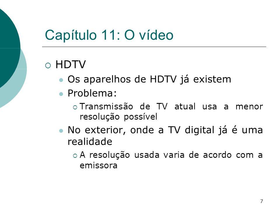 7 Capítulo 11: O vídeo HDTV Os aparelhos de HDTV já existem Problema: Transmissão de TV atual usa a menor resolução possível No exterior, onde a TV digital já é uma realidade A resolução usada varia de acordo com a emissora