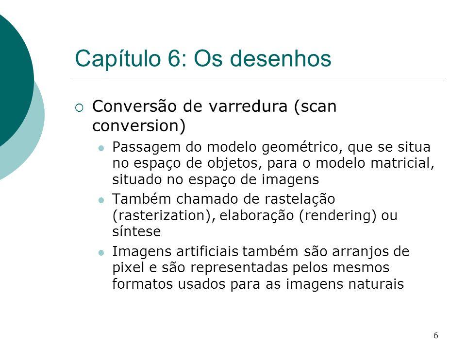 6 Capítulo 6: Os desenhos Conversão de varredura (scan conversion) Passagem do modelo geométrico, que se situa no espaço de objetos, para o modelo mat