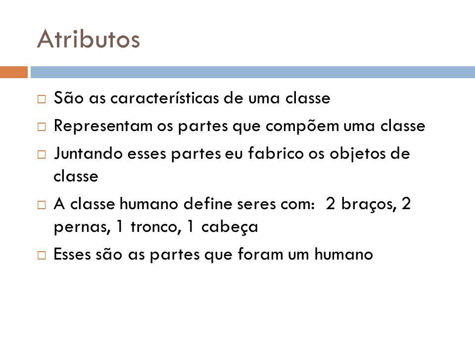 Atributos Pela minha definição do que é um humano, se juntarmos, 2 braços, 2 pernas, 1 tronco, 1 cabeça formamos um humano Essas partes caracterizam como são todos os humanos Portanto, eles são os atributos da classe humano
