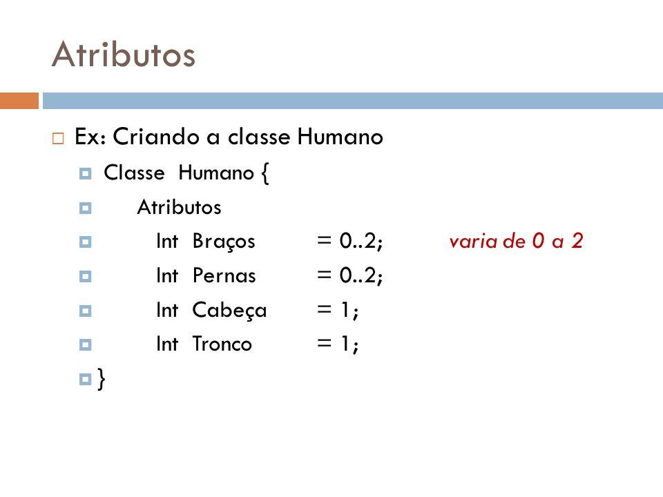 Atributos Quando criamos um objeto do tipo Humano estamos criando 4 sub-variáveis; Ex: Humano h1; Com isso criamos : h1.braços;variável do tipo Inteiro h1.pernas;variável do tipo Inteiro h1.cabeça;variável do tipo Inteiro h1.tronco; variável do tipo Inteiro