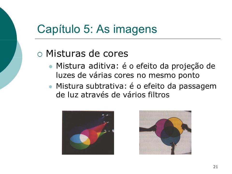 21 Capítulo 5: As imagens Misturas de cores Mistura aditiva: é o efeito da projeção de luzes de várias cores no mesmo ponto Mistura subtrativa: é o efeito da passagem de luz através de vários filtros