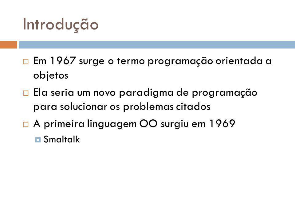 Introdução Em 1967 surge o termo programação orientada a objetos Ela seria um novo paradigma de programação para solucionar os problemas citados A primeira linguagem OO surgiu em 1969 Smaltalk