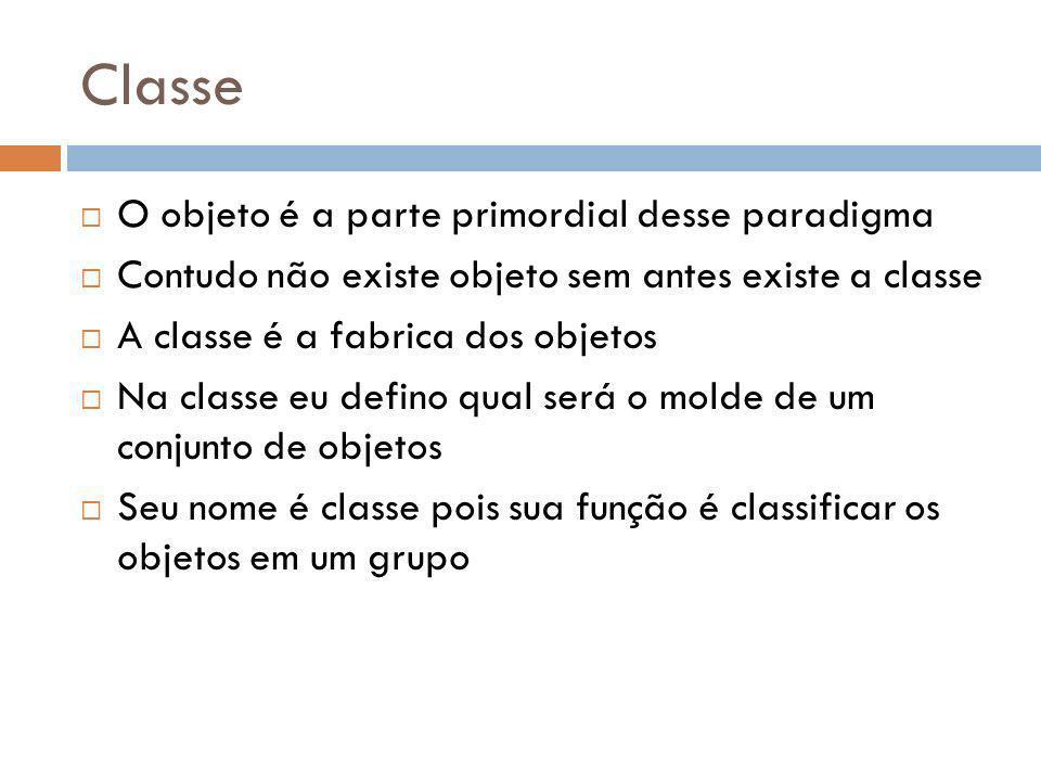 Classe O objeto é a parte primordial desse paradigma Contudo não existe objeto sem antes existe a classe A classe é a fabrica dos objetos Na classe eu defino qual será o molde de um conjunto de objetos Seu nome é classe pois sua função é classificar os objetos em um grupo