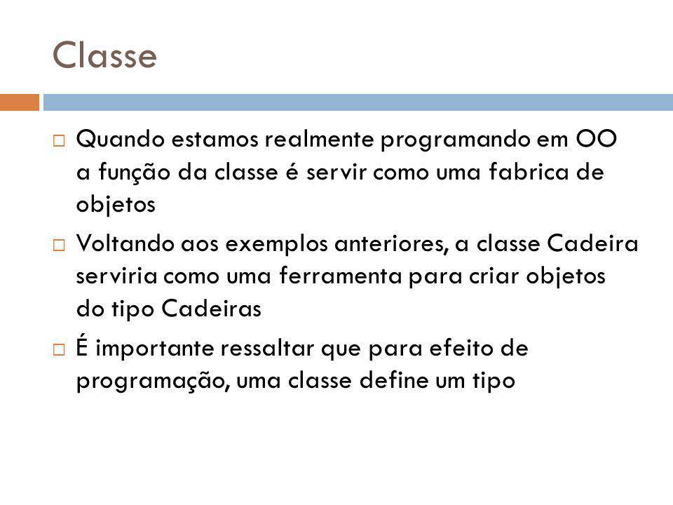 Classe Quando estamos realmente programando em OO a função da classe é servir como uma fabrica de objetos Voltando aos exemplos anteriores, a classe Cadeira serviria como uma ferramenta para criar objetos do tipo Cadeiras É importante ressaltar que para efeito de programação, uma classe define um tipo