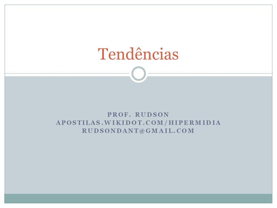 PROF. RUDSON APOSTILAS.WIKIDOT.COM/HIPERMIDIA RUDSONDANT@GMAIL.COM Tendências