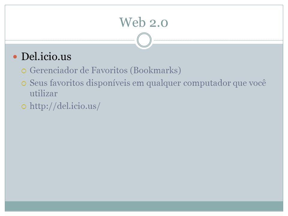 Web 2.0 Del.icio.us Gerenciador de Favoritos (Bookmarks) Seus favoritos disponíveis em qualquer computador que você utilizar http://del.icio.us/