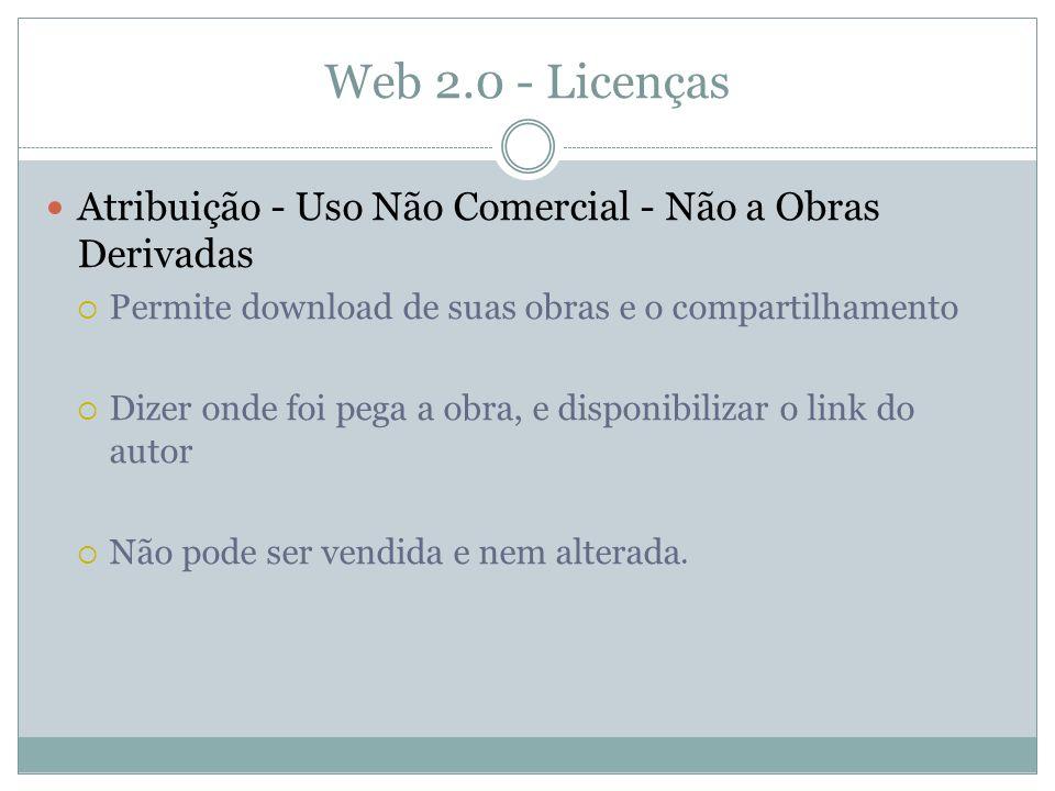 Web 2.0 - Licenças Atribuição - Uso Não Comercial - Não a Obras Derivadas Permite download de suas obras e o compartilhamento Dizer onde foi pega a obra, e disponibilizar o link do autor Não pode ser vendida e nem alterada.