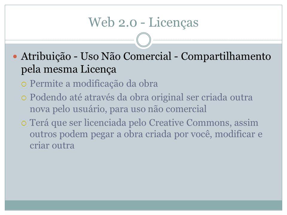 Web 2.0 - Licenças Atribuição - Uso Não Comercial - Compartilhamento pela mesma Licença Permite a modificação da obra Podendo até através da obra original ser criada outra nova pelo usuário, para uso não comercial Terá que ser licenciada pelo Creative Commons, assim outros podem pegar a obra criada por você, modificar e criar outra