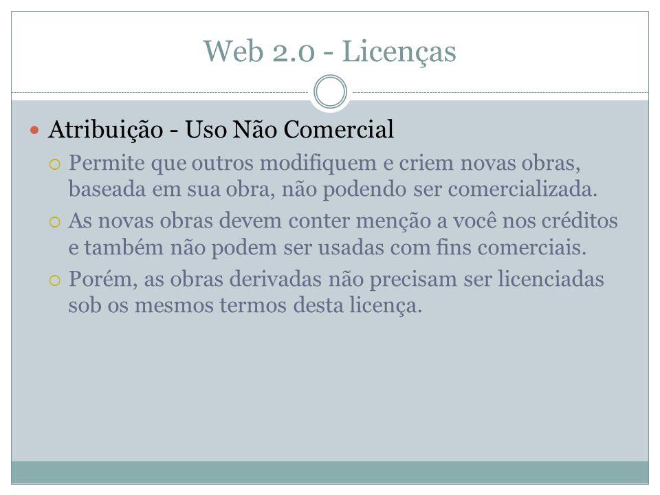 Web 2.0 - Licenças Atribuição - Uso Não Comercial Permite que outros modifiquem e criem novas obras, baseada em sua obra, não podendo ser comercializada.