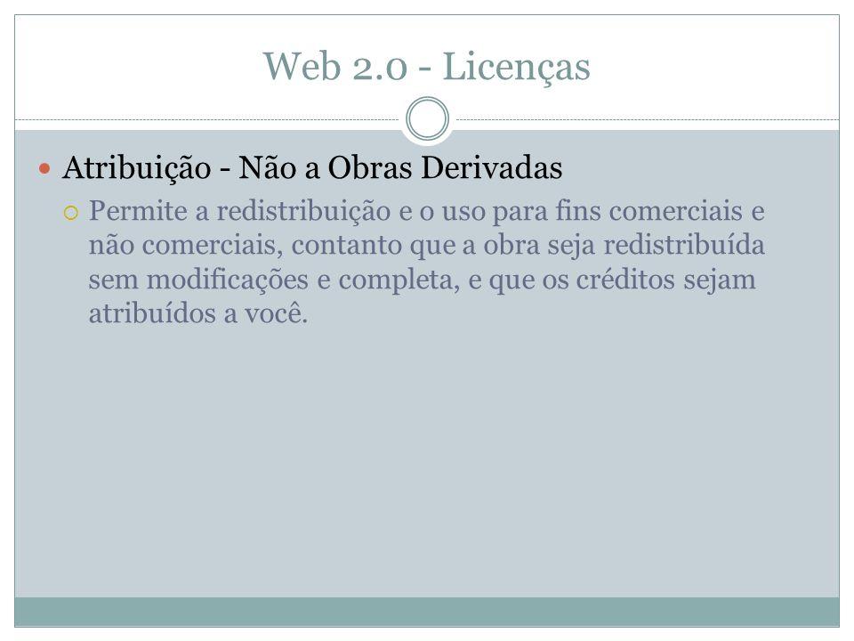 Web 2.0 - Licenças Atribuição - Não a Obras Derivadas Permite a redistribuição e o uso para fins comerciais e não comerciais, contanto que a obra seja redistribuída sem modificações e completa, e que os créditos sejam atribuídos a você.