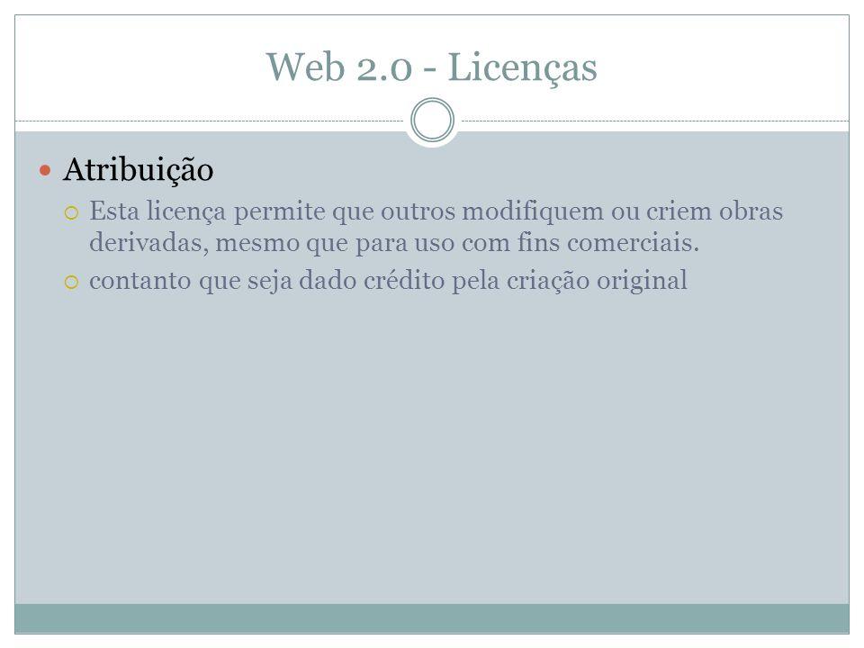 Web 2.0 - Licenças Atribuição Esta licença permite que outros modifiquem ou criem obras derivadas, mesmo que para uso com fins comerciais.