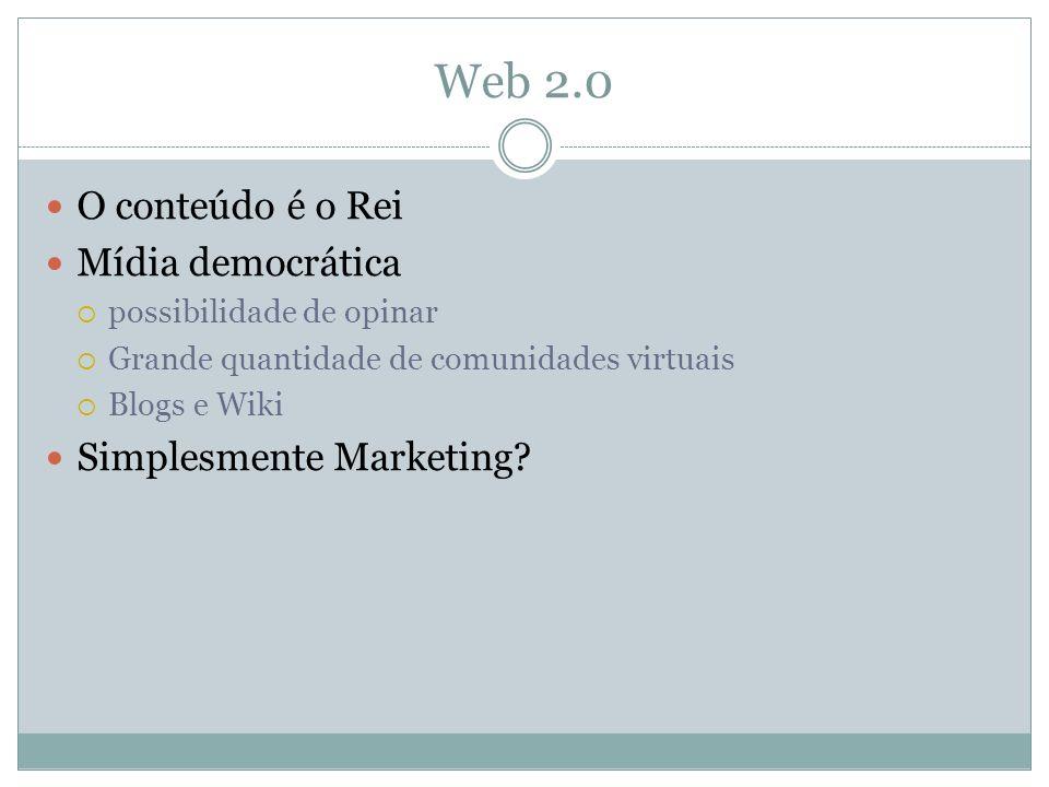 Web 2.0 O conteúdo é o Rei Mídia democrática possibilidade de opinar Grande quantidade de comunidades virtuais Blogs e Wiki Simplesmente Marketing