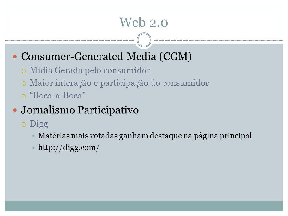Web 2.0 Consumer-Generated Media (CGM) Mídia Gerada pelo consumidor Maior interação e participação do consumidor Boca-a-Boca Jornalismo Participativo Digg Matérias mais votadas ganham destaque na página principal http://digg.com/