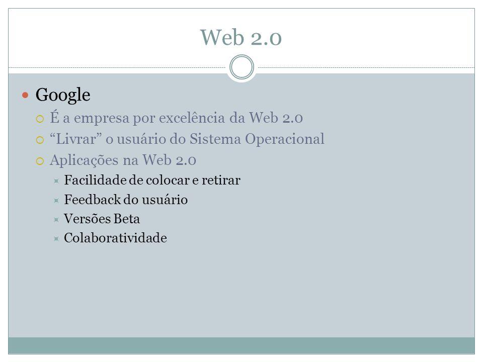 Web 2.0 Google É a empresa por excelência da Web 2.0 Livrar o usuário do Sistema Operacional Aplicações na Web 2.0 Facilidade de colocar e retirar Feedback do usuário Versões Beta Colaboratividade
