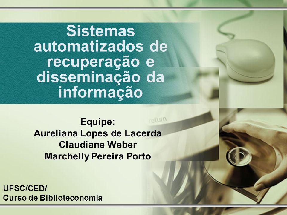 Sistemas automatizados de recuperação e disseminação da informação Equipe: Aureliana Lopes de Lacerda Claudiane Weber Marchelly Pereira Porto UFSC/CED