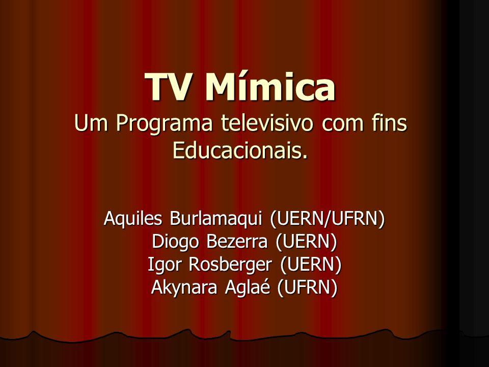 TV Mímica Um Programa televisivo com fins Educacionais. Aquiles Burlamaqui (UERN/UFRN) Diogo Bezerra (UERN) Igor Rosberger (UERN) Akynara Aglaé (UFRN)