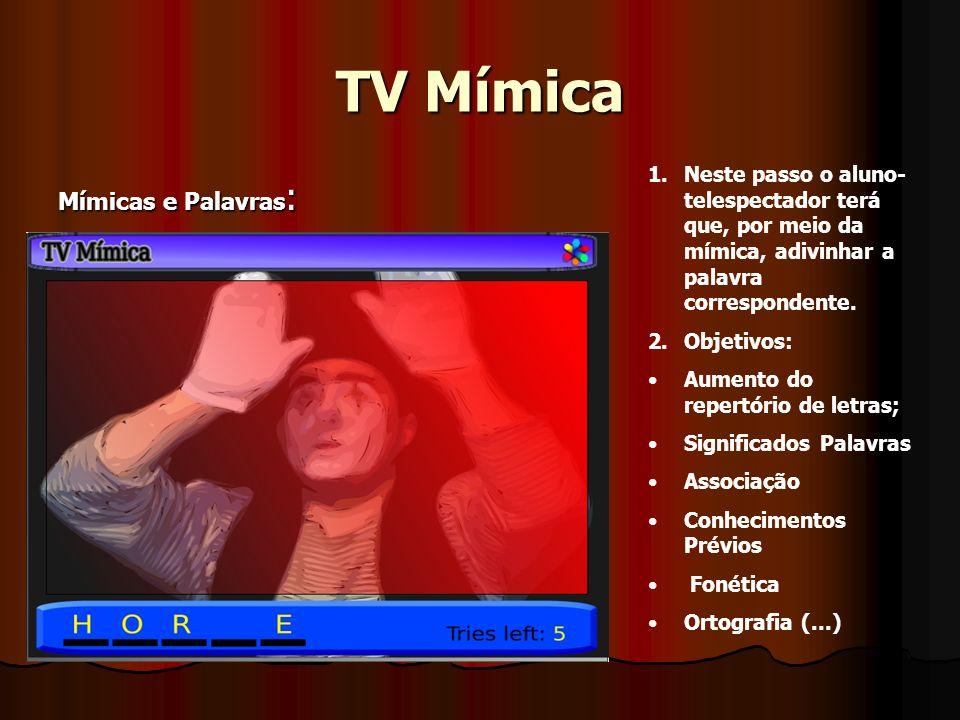 TV Mímica Mímicas e Palavras : 1.Neste passo o aluno- telespectador terá que, por meio da mímica, adivinhar a palavra correspondente. 2.Objetivos: Aum
