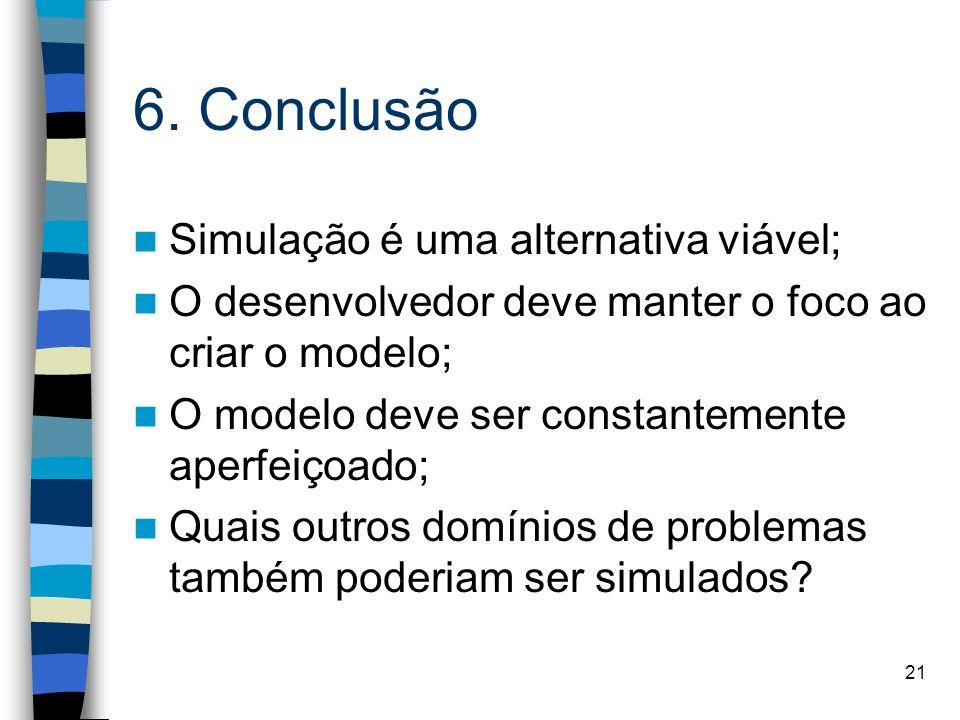 21 6. Conclusão Simulação é uma alternativa viável; O desenvolvedor deve manter o foco ao criar o modelo; O modelo deve ser constantemente aperfeiçoad