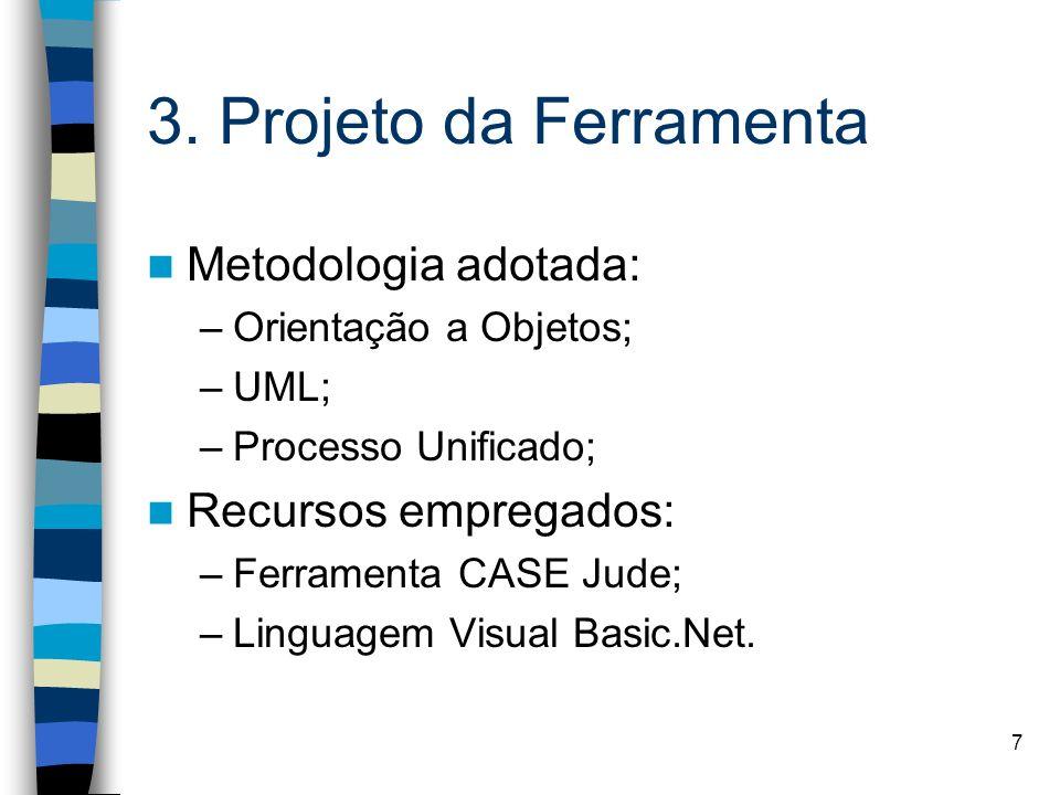 7 3. Projeto da Ferramenta Metodologia adotada: –Orientação a Objetos; –UML; –Processo Unificado; Recursos empregados: –Ferramenta CASE Jude; –Linguag