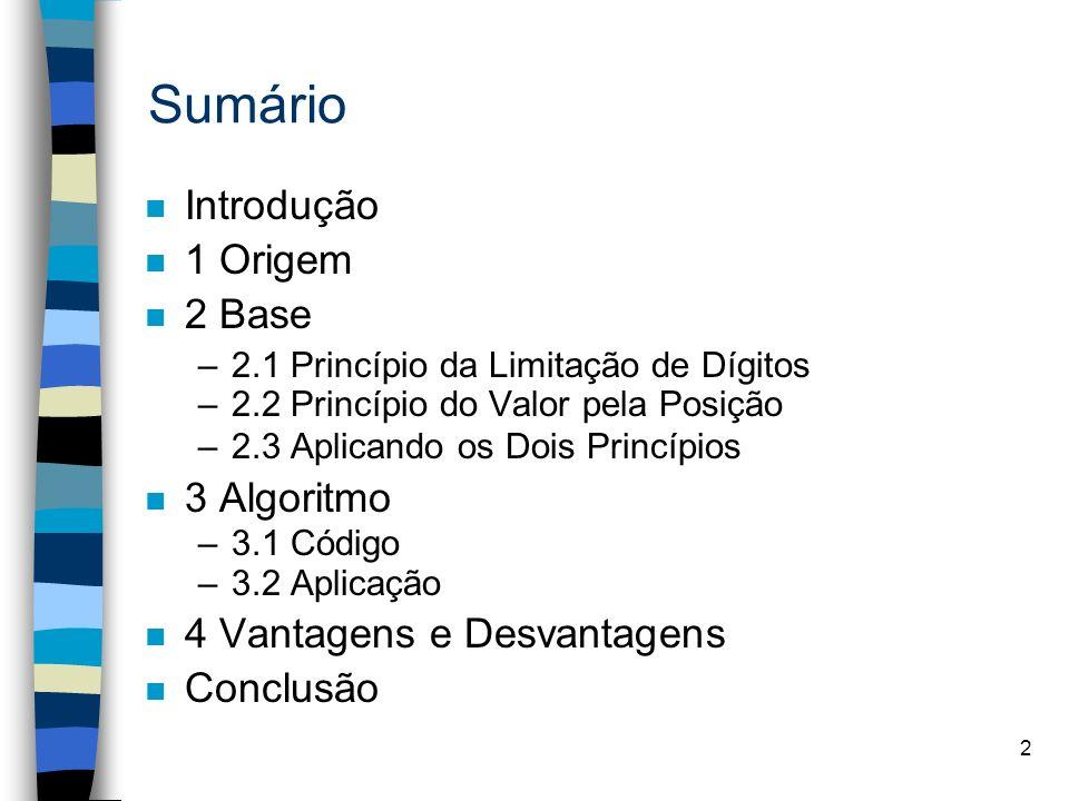 2 Sumário n Introdução n 1 Origem n 2 Base –2.1 Princípio da Limitação de Dígitos –2.2 Princípio do Valor pela Posição –2.3 Aplicando os Dois Princípios n 3 Algoritmo –3.1 Código –3.2 Aplicação n 4 Vantagens e Desvantagens n Conclusão