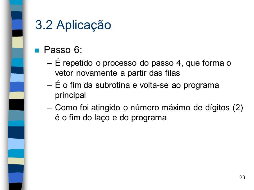 23 3.2 Aplicação n Passo 6: –É repetido o processo do passo 4, que forma o vetor novamente a partir das filas –É o fim da subrotina e volta-se ao programa principal –Como foi atingido o número máximo de dígitos (2) é o fim do laço e do programa