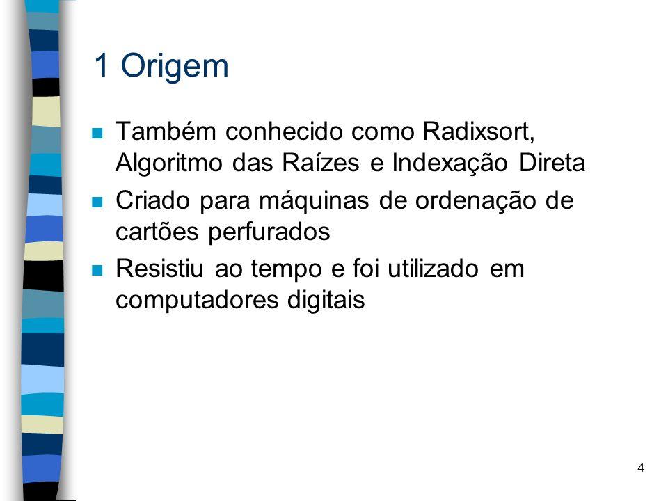 4 1 Origem n Também conhecido como Radixsort, Algoritmo das Raízes e Indexação Direta n Criado para máquinas de ordenação de cartões perfurados n Resistiu ao tempo e foi utilizado em computadores digitais