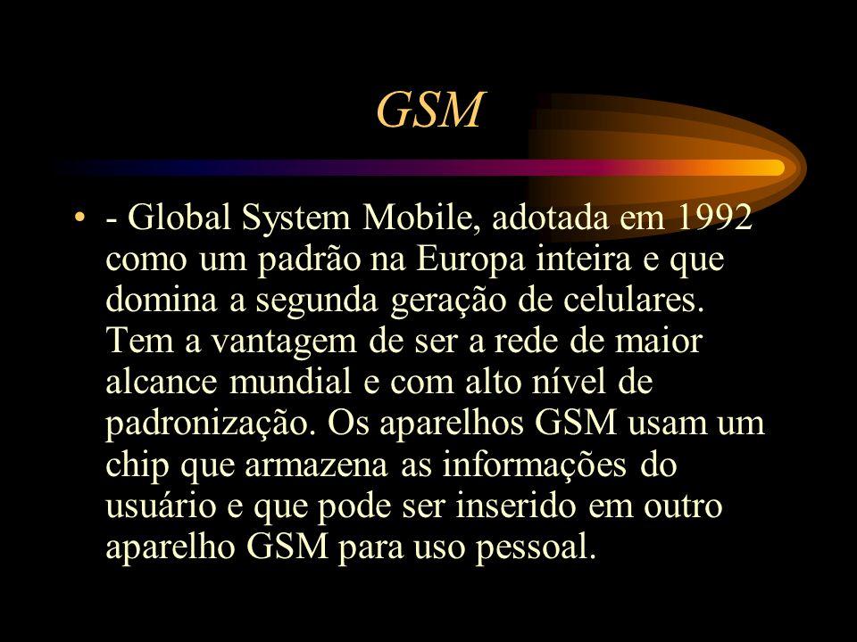 GSM - Global System Mobile, adotada em 1992 como um padrão na Europa inteira e que domina a segunda geração de celulares. Tem a vantagem de ser a rede