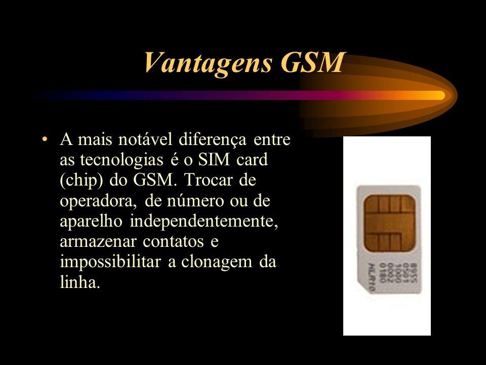 Vantagens GSM A mais notável diferença entre as tecnologias é o SIM card (chip) do GSM. Trocar de operadora, de número ou de aparelho independentement