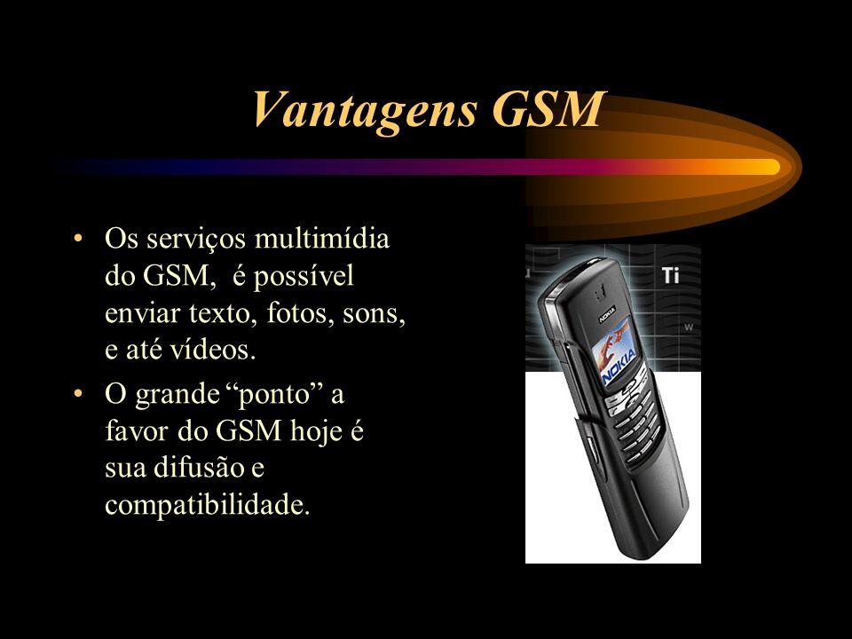 Vantagens GSM Os serviços multimídia do GSM, é possível enviar texto, fotos, sons, e até vídeos. O grande ponto a favor do GSM hoje é sua difusão e co